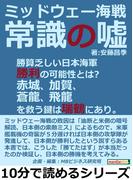 ミッドウェー海戦。常識の嘘。勝算乏しい日本海軍勝利の可能性とは?赤城、加賀、蒼龍、飛龍を救う鍵は瑞鶴にあり。
