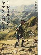 """トレイルランナーヤマケンは笑う 僕が170kmの過酷な山道を""""笑顔""""で走る理由"""