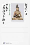 壊れた仏像の声を聴く 文化財の保存と修復 (角川選書)(角川選書)