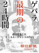 ゲバラ最期の24時間 殺害を命じたCIAエージェントの告白(朝日新聞デジタルSELECT)