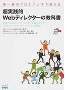 超実践的Webディレクターの教科書 第一線のプロがホンネで教える 全国100,000人のディレクターが集まるサイト「Webディレクターズマニュアル」出張版!
