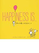 HAPPINESS IS… 幸せを感じる500のこと