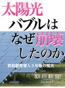 太陽光バブルはなぜ崩壊したのか 買取制度導入3年後の現実(朝日新聞デジタルSELECT)