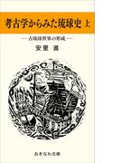 考古学からみた琉球史(上)―古琉球世界の形成―(おきなわ文庫)