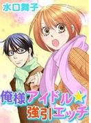 【全1-7セット】俺様アイドル★強引エッチ(ミッシィヤングラブコミックス)