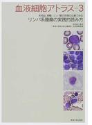 血液細胞アトラス 3 末梢血、骨髄、リンパ節の形態の比較でみるリンパ系腫瘍の実践的読み方