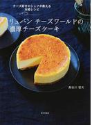 リュバンチーズワールドの濃厚チーズケーキ チーズ好きのシェフが教える本格レシピ