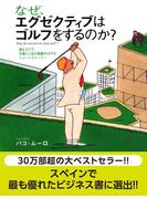 なぜ、エグゼクティブはゴルフをするのか? 読むだけで、仕事と人生の業績がUPするショートストーリー