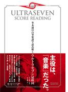 ウルトラセブン・スコア・リーディング 冬木透の自筆楽譜で読み解くウルトラセブン最終回