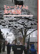 ミュージアムと負の記憶 戦争・公害・疾病・災害:人類の負の記憶をどう展示するか