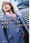 棚橋弘至はなぜ新日本プロレスを変えることができたのか 文庫版