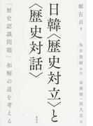 日韓〈歴史対立〉と〈歴史対話〉 「歴史認識問題」和解の道を考える
