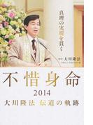 不惜身命 大川隆法伝道の軌跡 2014 真理の実現を貫く
