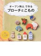 オーブン陶土で作るブローチとこもの 家庭のオーブンで作れるおしゃれな陶器のアクセサリー (レディブティックシリーズ)(レディブティックシリーズ)