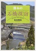 熊本の石橋探訪 県北・県央・県南の石橋284基