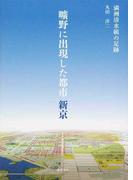 曠野に出現した都市新京 満洲清水組の足跡