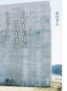 自転車で見た三陸大津波 防潮堤をたどる旅