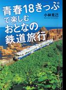 青春18きっぷで楽しむおとなの鉄道旅行(だいわ文庫)