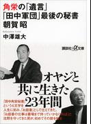 角栄の「遺言」 「田中軍団」最後の秘書 朝賀昭(講談社+α文庫)