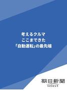 考えるクルマ ここまできた「自動運転」の最先端(朝日新聞デジタルSELECT)