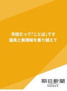 手話だって「ことば」です 偏見と無理解を乗り越えて(朝日新聞デジタルSELECT)