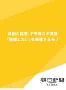貧困と格差、不平等と不寛容 「勉強したい」を邪魔するモノ(朝日新聞デジタルSELECT)