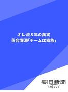 オレ流8年の真実 落合博満「チームは家族」(朝日新聞デジタルSELECT)