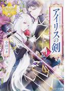 アイリスの剣 1 (レジーナ文庫 レジーナブックス)