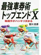 最強車券術トップエンドX 軸選手がハッキリ決まる (サンケイブックス)(サンケイブックス)