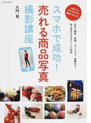 スマホで成功!売れる商品写真撮影講座 1冊丸ごとスマホだけで撮影しました! 手作り雑貨、料理、ファッション、建築など、あらゆるビジネスシーンに対応 (玄光社MOOK)(玄光社MOOK)