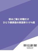 夜はご飯と砂糖だけ ひとり親家庭の貧困率50%超(朝日新聞デジタルSELECT)