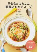 子どもがよろこぶ野菜のおかずスープ わが家で手作りシンプル&あんしんレシピ47