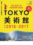 TOKYO美術館 2016−2017 東京のアートを深く楽しむ完全ガイド (エイムック)(エイムック)