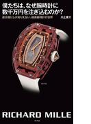 僕たちは、なぜ腕時計に数千万円を注ぎ込むのか? 成功者にしか知りえない、超高級時計の世界(幻冬舎単行本)