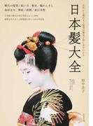 日本髪大全 古代から現代まで髪型の歴史と結い方がわかる 歴代の髪型/結い方/歴史/櫛かんざし 島原太夫/舞妓/相撲/新日本髪