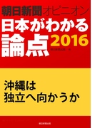 沖縄は独立へ向かうか(朝日新聞オピニオン 日本がわかる論点2016)