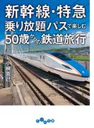 新幹線・特急乗り放題パスで楽しむ50歳からの鉄道旅行(だいわ文庫)