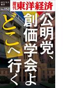公明党、創価学会よどこへ行く-週刊東洋経済eビジネス新書No.152