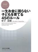 一生お金に困らない子どもを育てる45のルール(PHPビジネス新書)