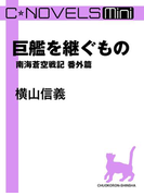 C★NOVELS Mini 巨艦を継ぐもの 南海蒼空戦記番外篇(C★NOVELS)