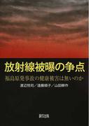 放射線被曝の争点 福島原発事故の健康被害は無いのか