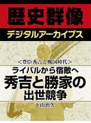 <豊臣秀吉と戦国時代>ライバルから宿敵へ 秀吉と勝家の出世競争(歴史群像デジタルアーカイブス)