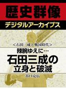 <石田三成と戦国時代>辣腕ゆえに… 石田三成の立身と破滅(歴史群像デジタルアーカイブス)