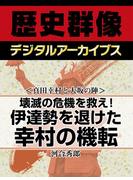 <真田幸村と大坂の陣>壊滅の危機を救え! 伊達勢を退けた幸村の機転(歴史群像デジタルアーカイブス)