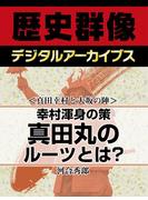 <真田幸村と大坂の陣>幸村渾身の策 真田丸のルーツとは?(歴史群像デジタルアーカイブス)