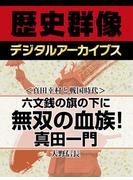 <真田幸村と戦国時代>六文銭の旗の下に 無双の血族! 真田一門(歴史群像デジタルアーカイブス)