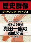 <真田幸村と戦国時代>絡み合う奇縁 真田一族の姻戚関係(歴史群像デジタルアーカイブス)