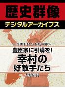 <真田幸村と大坂の陣>豊臣家に引導を! 幸村の好敵手たち(歴史群像デジタルアーカイブス)