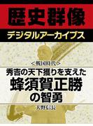 <戦国時代>秀吉の天下獲りを支えた 蜂須賀正勝の智勇(歴史群像デジタルアーカイブス)