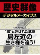"""<戦国時代>""""鬼""""と呼ばれた武将 島左近の生き様を追う!(歴史群像デジタルアーカイブス)"""